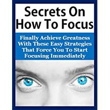 Secrets On How To Focus: Finally Achieve Greatness With These Easy Strategies That Force You To Start Focusing Immediately (How To Focus, Focus Mind, Focusing, Focused, Focus Book, Power Of Focus)