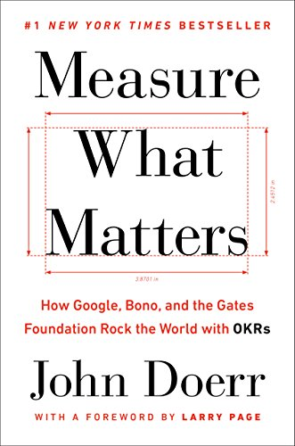 Measure What Matters: How Google, Bono, and the Gates Foundation Rock the World with OKRs (At Any Time And From Time To Time)