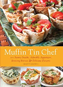 Muffin Tin Chef: 101 Savory Snacks, Adorable Appetizers, Enticing Entrees and Delicious Desserts by [Kadey, Matt]
