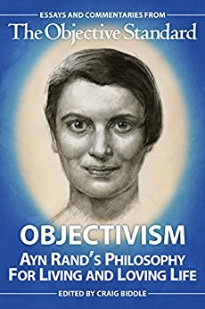 Objectivism: Ayn Rand's Philosophy for Living and Loving Life by [Biddle, Craig, Germani, Alan, LaFerrara, Michael, Salsman, Riachard, Wahl, Daniel, Armstrong, Ari]