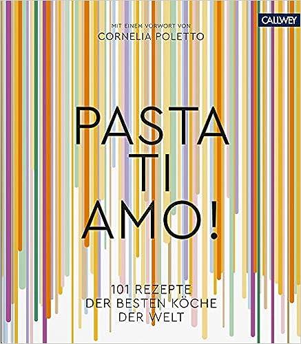 Pasta, ti amo!: 101 Rezepte, der besten Köche der Welt