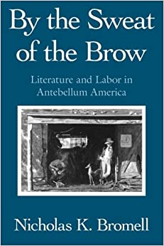 Book By the Sweat of the Brow: Literature and Labor in Antebellum America