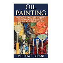 Oil Painting: The Ultimate Beginners Guide to Mastering Oil Painting and Creating Beautiful Homemade Art in 30 Minutes or Less!