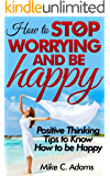 How to stop worrying and be happy : Positive thinking tips to know how to be happy (stop negative self talk and worry free book to read)