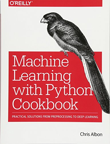 Book cover of Machine Learning with Python Cookbook: Practical Solutions from Preprocessing to Deep Learning by Chris Albon