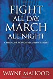 Fight All Day, March All Night : A Medal of Honor Recipient's Story, Mahood, Wayne, 1438445075