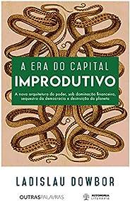 A era do capital improdutivo: Nova arquitetura do poder - dominação financeira, sequestro da democracia e dest