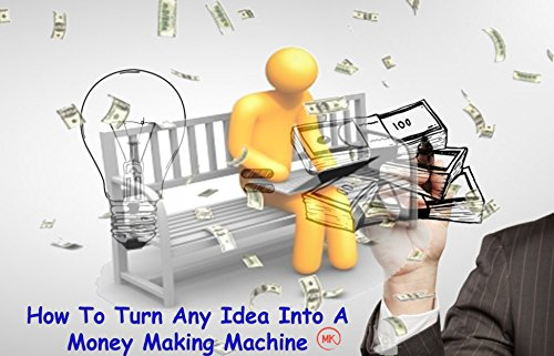 How To Turn Any Idea Into A Money Making Machine: Internet Marketing & Web Site Promotion I Will Teach You To Be Rich starting with only - Online Monies