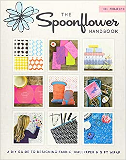 Amazon Com The Spoonflower Handbook A Diy Guide To