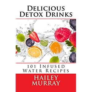 Delicious Detox Drinks: 101 Infused Water Recipes