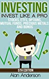 Investing: Invest Like A Pro: Stocks, ETFs, Options, Mutual Funds, Precious Metals and Bonds (Index Funds, ETFs, Investing For Dummies, Stock Market Investing … Investing Bonds, Asset Management, ROI)