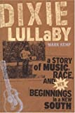Dixie Lullaby: A Story of Music, Race, and New Beginnings in a New South, Mark Kemp, 0820328723