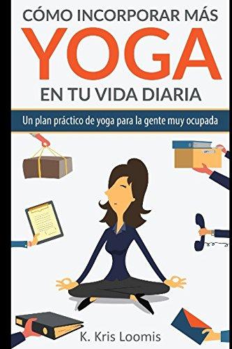Cómo incorporar más yoga en tu vida diaria: Un plan práctico de yoga para la gente muy ocupada (Spanish Edition)