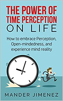 Download for free The Power Of Time Perception On Life: How to embrace Perception, Open-mindedness, and experience mind reality