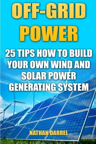Off-Grid Power: 25 Tips How To Build Your Own Wind And Solar Power Generating System: (Power Generation)