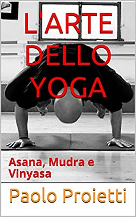 LARTE DELLO YOGA: Asana, Mudra e Vinyasa (Italian Edition ...