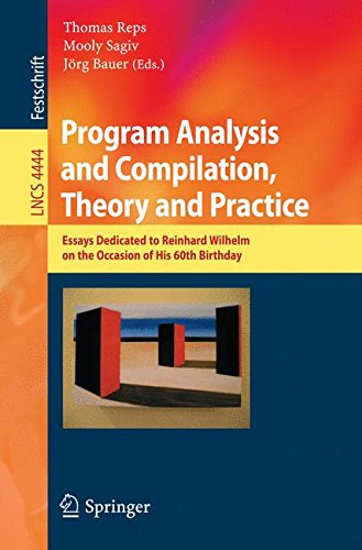 Program Analysis and Compilation, Theory and Practice: Essays Dedicated to Reinhard Wilhelm on the Occasion of His 60th Birthday (Lecture Notes in Computer Science) by Thomas Reps