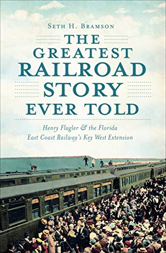 Pdf eBooks The Greatest Railroad Story Ever Told: Henry Flagler & the Florida East Coast Railway's Key West Extension