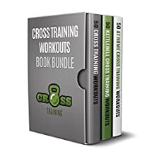 Cross Training Workouts Book Bundle: 150 Cross Training Workouts in Total Consisting of the Top 50 Cross Training Workouts, 50 At Home Cross Training Workouts ... and 50 Kettlebell Cross Training Workouts