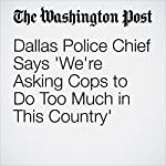 Dallas Police Chief Says 'We're Asking Cops to Do Too Much in This Country' | Brady Dennis,Mark Berman