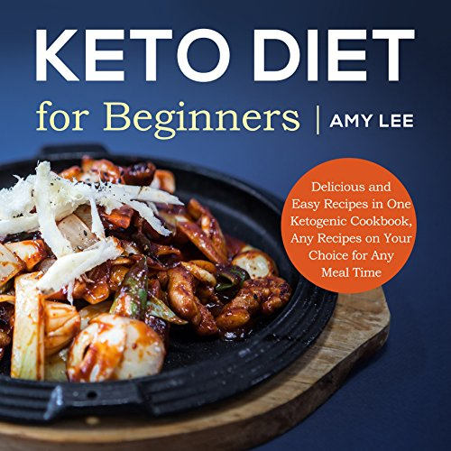 Keto Diet for Beginners: Delicious and Easy Recipes in One Ketogenic Cookbook, Any Recipes on Your Choice for Any Meal Time by Amy Lee