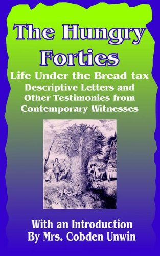 Read Online The Hungry Forties: Life under the Bread Tax, Descriptive Letters and Other Testimonies From pdf