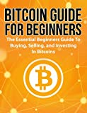 Bitcoin Guide For Beginners: The Essential Beginner's Guide To Buying, Selling, And Investing In Bitcoins (Bitcoin Guide, Bitcoin For Beginners, Bitcoin Book)