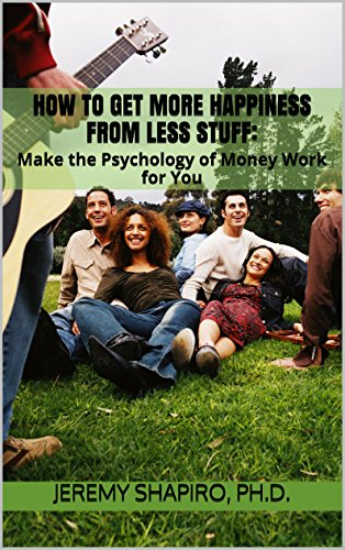 How to Get More Happiness from Less Stuff: Make the Psychology of Money Work for You (The Psychology of Money and Happiness Book 2)
