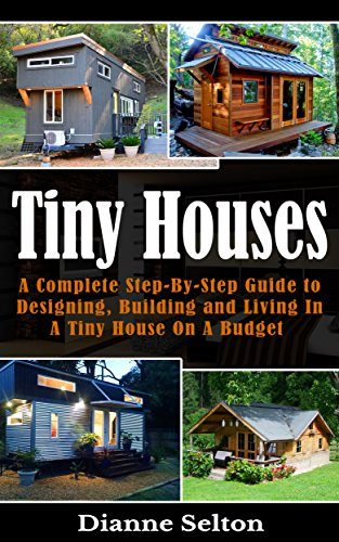 Tiny Houses: A Complete Step-By-Step Guide to Designing