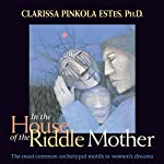 In the House of the Riddle Mother: The Most Common Archetypal Motifs in Women's Dreams | Clarissa Pinkola Estés PhD