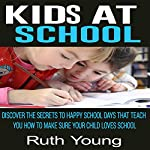 Kids at School: Discover the Secrets to Happy School Days That Teach You How to Make Sure Your Child Loves School | Ruth Young