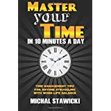 Master Your Time in 10 Minutes a Day: Time Management Tips for Anyone Struggling With Work-Life Balance (How to Change Your Life in 10 Minutes a Day) (Volume 4)