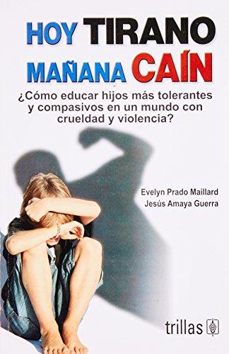 Hoy tirano mañana cain / Today Tyrant Tomorrow Cain: ¿Cómo educar hijos más tolerantes y compasivos en un mundo con crue