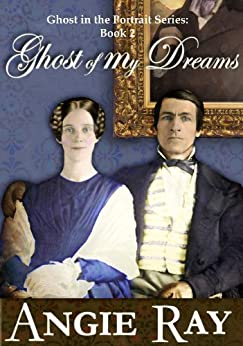 Ghost of My Dreams (Ghost in the Portrait Series Book 2) by [Ray, Angie]