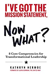 I've Got the Mission Statement, Now What?: 8 Core Competencies for Transformational Leadership