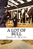 A Lot of Bull, James F. Walsh, 0991082206
