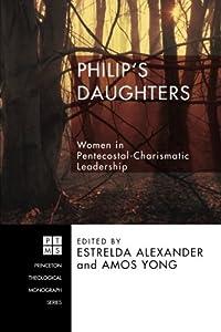 Philip's Daughters: Women in Pentecostal-Charismatic Leadership (Princeton Theological Monograph)
