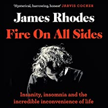 Fire on All Sides: Insanity, insomnia and the incredible inconvenience of life Audiobook by James Rhodes Narrated by Jon Foster