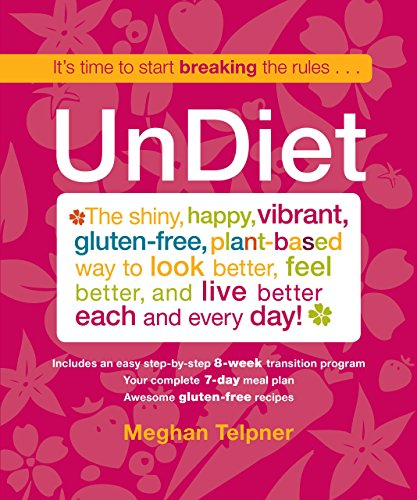 UnDiet: The Shiny, Happy, Vibrant, Gluten-Free, Plant-Based Way To Look Better, Feel Better, And Live Better Each And Every Day! by Meghan Telpner