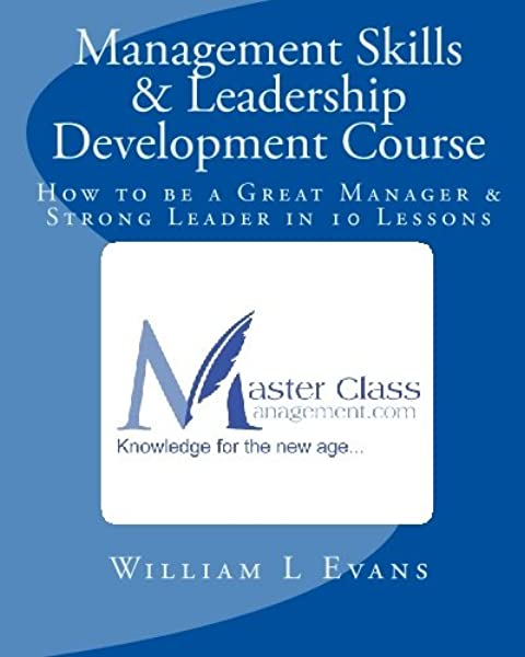 Management Skills Leadership Development Course How To Be A Great Manager Strong Leader In 10 Lessons Evans William L 9781442183384 Amazon Com Books
