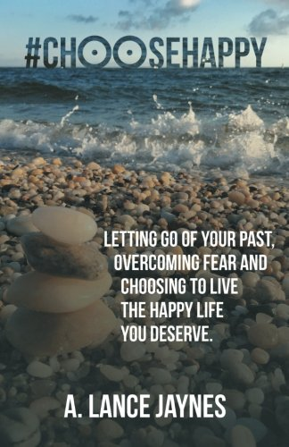 #ChooseHappy: Letting go of your past, Overcoming fear and Choosing to live the Happy life you deserve.