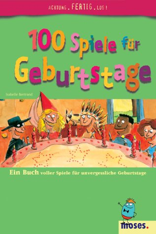 100 Spiele für Geburtstage: Ein Buch voller Spiele für unvergessliche Geburtstage