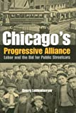 Chicago's Progressive Alliance : Labor and the Bid for Public Streetcars, Leidenberger, Georg, 0875803563
