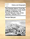 The Grecian History from the Original of Greece, to the Death of Philip of Macedon by Temple Stanyan, Esq; In, Temple Stanyan, 1140748491
