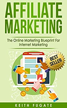 Affiliate Marketing: The Online Marketing Blueprint For Internet Marketing (Affiliate Marketing, Internet Marketing) by [Fugate, Keith]