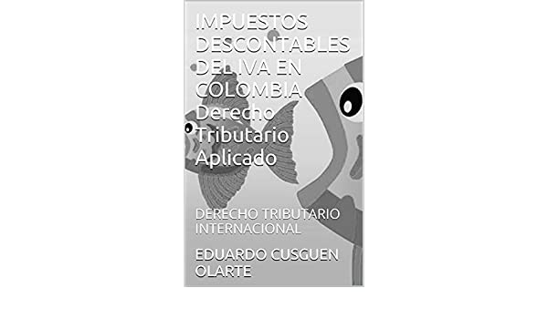 IMPUESTOS DESCONTABLES DEL IVA EN COLOMBIA Derecho Tributario Aplicado: DERECHO TRIBUTARIO INTERNACIONAL (Spanish Edition) - Kindle edition by EDUARDO ...
