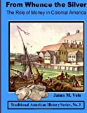 From Whence the Silver, the Role of Money in Colonial America, James M. Volo, 1495967360