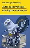 AUTOR SUCHT VERLEGER - Die digitale Alternative (Frielings Bücher für Autoren 1) (German Edition)