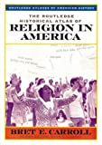 The Routledge Historical Atlas of Religion in America, Bret E. Carroll, 0415921376