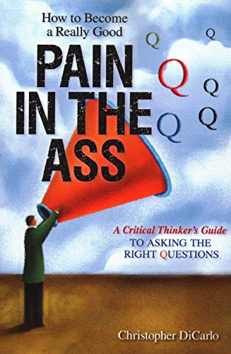 Image of How to Become a Really Good Pain in the Ass: A Critical Thinker's Guide to Asking the Right Questions